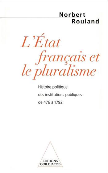 État français et le pluralisme (L') - Histoire politique des institutions publiques de 476 à 1792