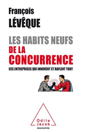 Habits neufs de la concurrence (Les) - Ces entreprises qui innovent et raflent tout