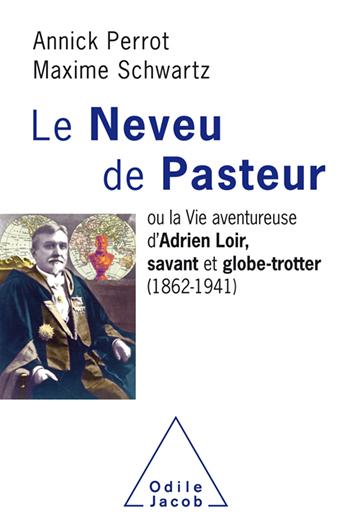 Neveu de Pasteur (Le) - ou la Vie aventureuse d'Adrien Loir, savant et globe-trotter (1862-1941)