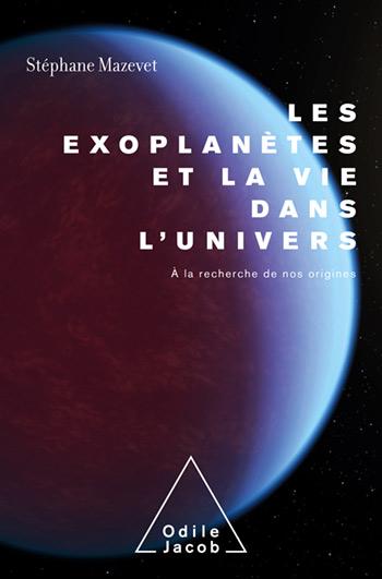 Exoplanètes et la vie dans l'Univers (Les) - À la recherche de nos origines